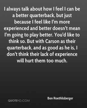 Ben Roethlisberger - I always talk about how I feel I can be a better quarterback, but just because I feel like I'm more experienced and better doesn't mean I'm going to play better. You'd like to think so. But with Carson as their quarterback, and as good as he is, I don't think their lack of experience will hurt them too much.