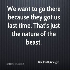 Ben Roethlisberger - We want to go there because they got us last time. That's just the nature of the beast.