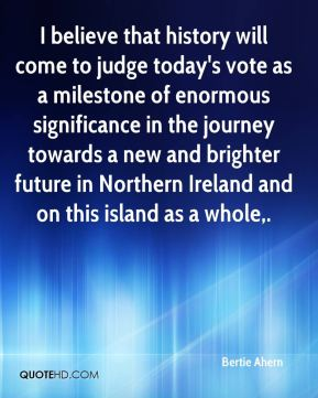 Bertie Ahern - I believe that history will come to judge today's vote as a milestone of enormous significance in the journey towards a new and brighter future in Northern Ireland and on this island as a whole.