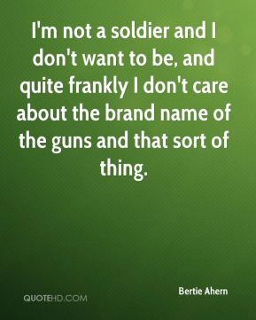 I'm not a soldier and I don't want to be, and quite frankly I don't care about the brand name of the guns and that sort of thing.