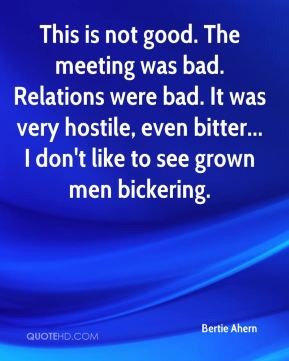 This is not good. The meeting was bad. Relations were bad. It was very hostile, even bitter... I don't like to see grown men bickering.