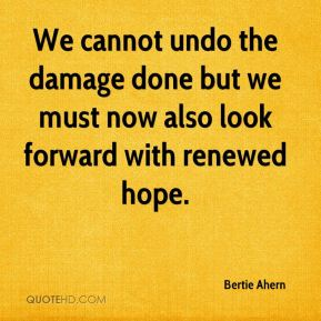 Bertie Ahern - We cannot undo the damage done but we must now also look forward with renewed hope.
