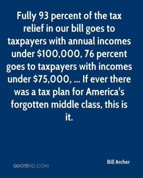 Bill Archer - Fully 93 percent of the tax relief in our bill goes to taxpayers with annual incomes under $100,000, 76 percent goes to taxpayers with incomes under $75,000, ... If ever there was a tax plan for America's forgotten middle class, this is it.