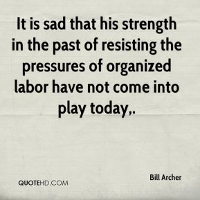 Bill Archer - It is sad that his strength in the past of resisting the pressures of organized labor have not come into play today.