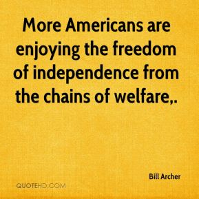 Bill Archer - More Americans are enjoying the freedom of independence from the chains of welfare.