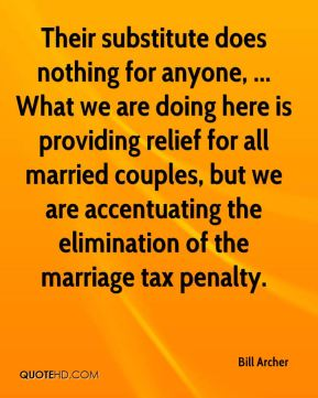 Bill Archer - Their substitute does nothing for anyone, ... What we are doing here is providing relief for all married couples, but we are accentuating the elimination of the marriage tax penalty.
