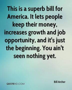Bill Archer - This is a superb bill for America. It lets people keep their money, increases growth and job opportunity, and it's just the beginning. You ain't seen nothing yet.