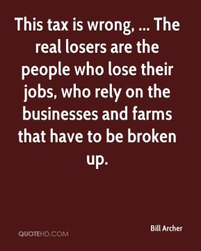 Bill Archer - This tax is wrong, ... The real losers are the people who lose their jobs, who rely on the businesses and farms that have to be broken up.