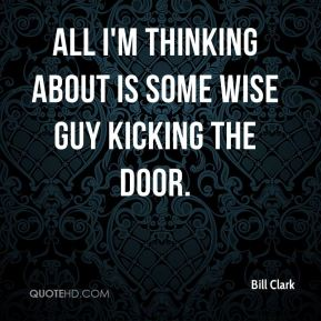 Bill Clark - All I'm thinking about is some wise guy kicking the door.