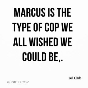 Bill Clark - Marcus is the type of cop we all wished we could be.