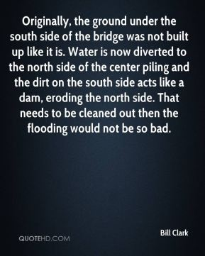 Bill Clark - Originally, the ground under the south side of the bridge was not built up like it is. Water is now diverted to the north side of the center piling and the dirt on the south side acts like a dam, eroding the north side. That needs to be cleaned out then the flooding would not be so bad.