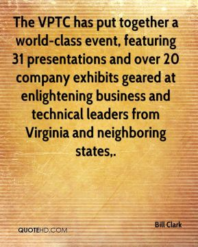 Bill Clark - The VPTC has put together a world-class event, featuring 31 presentations and over 20 company exhibits geared at enlightening business and technical leaders from Virginia and neighboring states.
