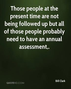 Bill Clark - Those people at the present time are not being followed up but all of those people probably need to have an annual assessment.