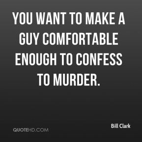 Bill Clark - You want to make a guy comfortable enough to confess to murder.