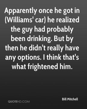 Bill Mitchell - Apparently once he got in (Williams' car) he realized the guy had probably been drinking. But by then he didn't really have any options. I think that's what frightened him.
