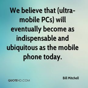 Bill Mitchell - We believe that (ultra-mobile PCs) will eventually become as indispensable and ubiquitous as the mobile phone today.