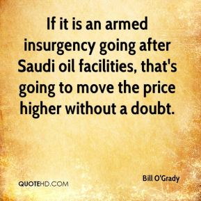 Bill O'Grady - If it is an armed insurgency going after Saudi oil facilities, that's going to move the price higher without a doubt.
