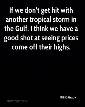 If we don't get hit with another tropical storm in the Gulf, I think we have a good shot at seeing prices come off their highs.