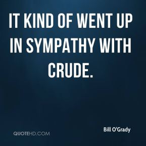 It kind of went up in sympathy with crude.