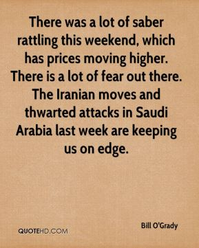 Bill O'Grady - There was a lot of saber rattling this weekend, which has prices moving higher. There is a lot of fear out there. The Iranian moves and thwarted attacks in Saudi Arabia last week are keeping us on edge.
