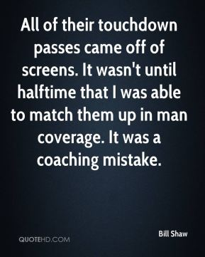 Bill Shaw - All of their touchdown passes came off of screens. It wasn't until halftime that I was able to match them up in man coverage. It was a coaching mistake.