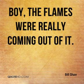 Bill Shaw - Boy, the flames were really coming out of it.