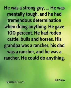 Bill Shaw - He was a strong guy, ... He was mentally tough, and he had tremendous determination when doing anything. He gave 100 percent. He had rodeo cattle, bulls and horses. His grandpa was a rancher, his dad was a rancher, and he was a rancher. He could do anything.