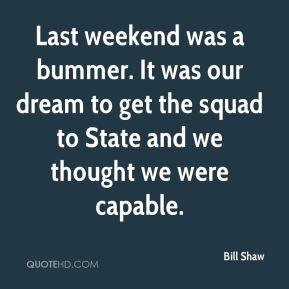 Bill Shaw - Last weekend was a bummer. It was our dream to get the squad to State and we thought we were capable.