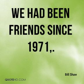 We had been friends since 1971.