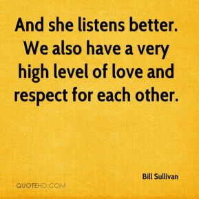 Bill Sullivan - And she listens better. We also have a very high level of love and respect for each other.