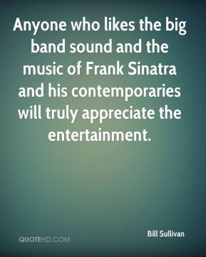 Bill Sullivan - Anyone who likes the big band sound and the music of Frank Sinatra and his contemporaries will truly appreciate the entertainment.