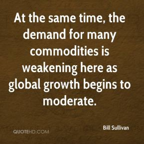 Bill Sullivan - At the same time, the demand for many commodities is weakening here as global growth begins to moderate.