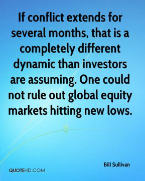 Bill Sullivan - If conflict extends for several months, that is a completely different dynamic than investors are assuming. One could not rule out global equity markets hitting new lows.