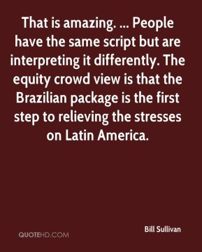 Bill Sullivan - That is amazing. ... People have the same script but are interpreting it differently. The equity crowd view is that the Brazilian package is the first step to relieving the stresses on Latin America.