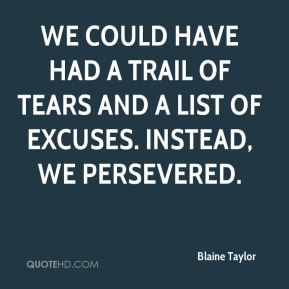 We could have had a trail of tears and a list of excuses. Instead, we persevered.