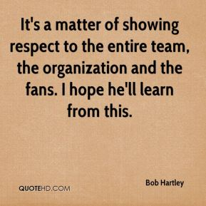 Bob Hartley - It's a matter of showing respect to the entire team, the organization and the fans. I hope he'll learn from this.
