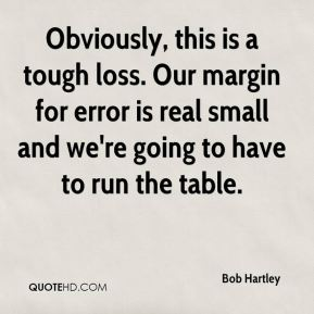 Bob Hartley - Obviously, this is a tough loss. Our margin for error is real small and we're going to have to run the table.