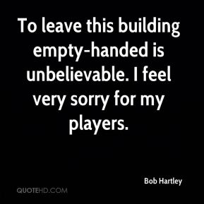 Bob Hartley - To leave this building empty-handed is unbelievable. I feel very sorry for my players.