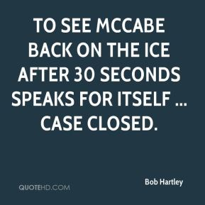Bob Hartley - To see McCabe back on the ice after 30 seconds speaks for itself ... case closed.