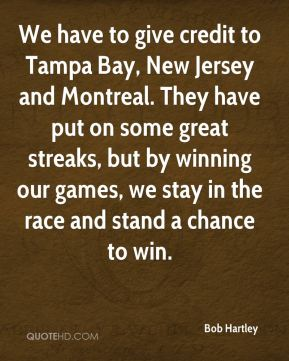 Bob Hartley - We have to give credit to Tampa Bay, New Jersey and Montreal. They have put on some great streaks, but by winning our games, we stay in the race and stand a chance to win.