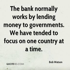 Bob Watson - The bank normally works by lending money to governments. We have tended to focus on one country at a time.