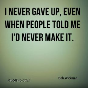 Bob Wickman - I never gave up, even when people told me I'd never make it.