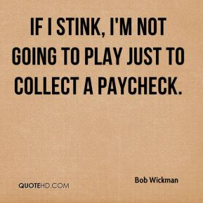 If I stink, I'm not going to play just to collect a paycheck.