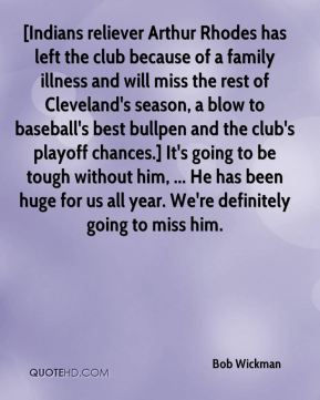 [Indians reliever Arthur Rhodes has left the club because of a family illness and will miss the rest of Cleveland's season, a blow to baseball's best bullpen and the club's playoff chances.] It's going to be tough without him, ... He has been huge for us all year. We're definitely going to miss him.