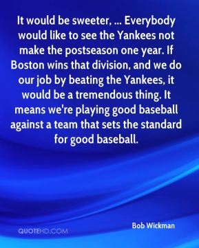 It would be sweeter, ... Everybody would like to see the Yankees not make the postseason one year. If Boston wins that division, and we do our job by beating the Yankees, it would be a tremendous thing. It means we're playing good baseball against a team that sets the standard for good baseball.
