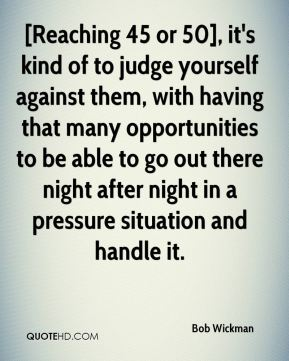 [Reaching 45 or 50], it's kind of to judge yourself against them, with having that many opportunities to be able to go out there night after night in a pressure situation and handle it.