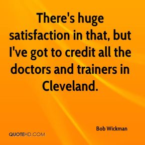 Bob Wickman - There's huge satisfaction in that, but I've got to credit all the doctors and trainers in Cleveland.