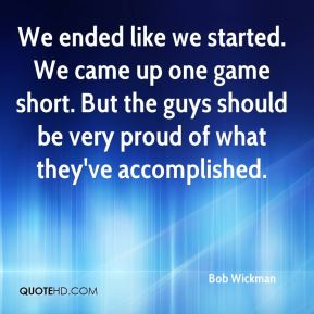 We ended like we started. We came up one game short. But the guys should be very proud of what they've accomplished.
