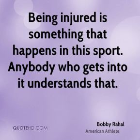 Being injured is something that happens in this sport. Anybody who gets into it understands that.