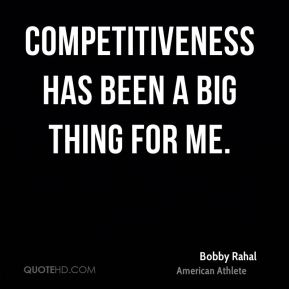 Competitiveness has been a big thing for me.